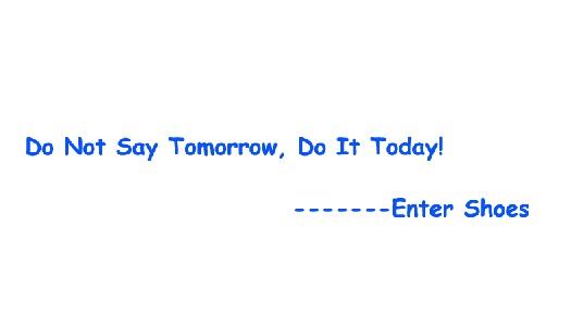 Do Not Say Tomorrow, Do It Today!
