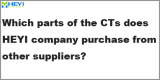Q6: Which parts of the CTs does HEYI company purchase from other suppliers?