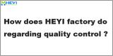 Q4: How does HEYI factory do regarding quality control?