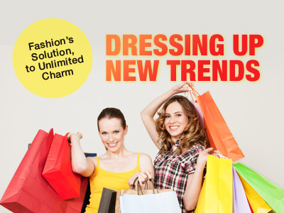 Dressing up New Trends --- Fashion's Solution, to Unlimited Charm